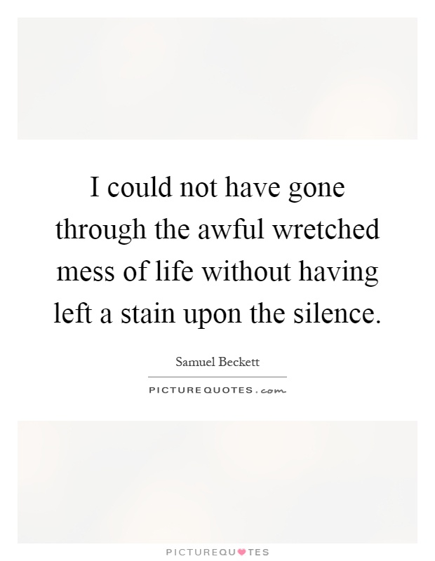I could not have gone through the awful wretched mess of life without having left a stain upon the silence Picture Quote #1