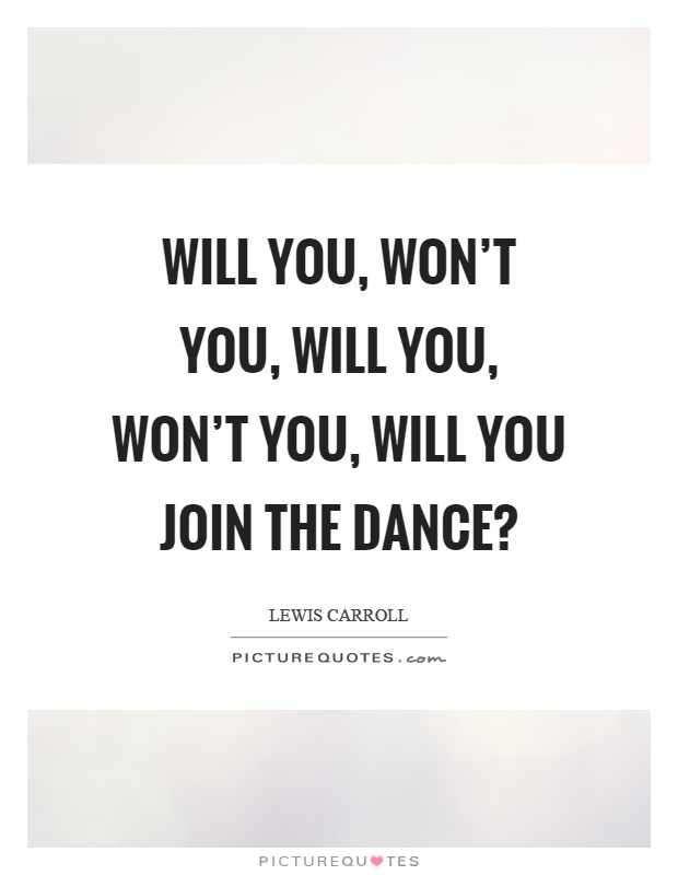 Will you, won't you, will you, won't you, will you join the dance? Picture Quote #1