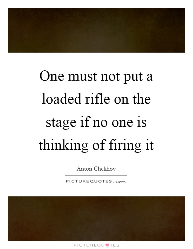 One must not put a loaded rifle on the stage if no one is thinking of firing it Picture Quote #1