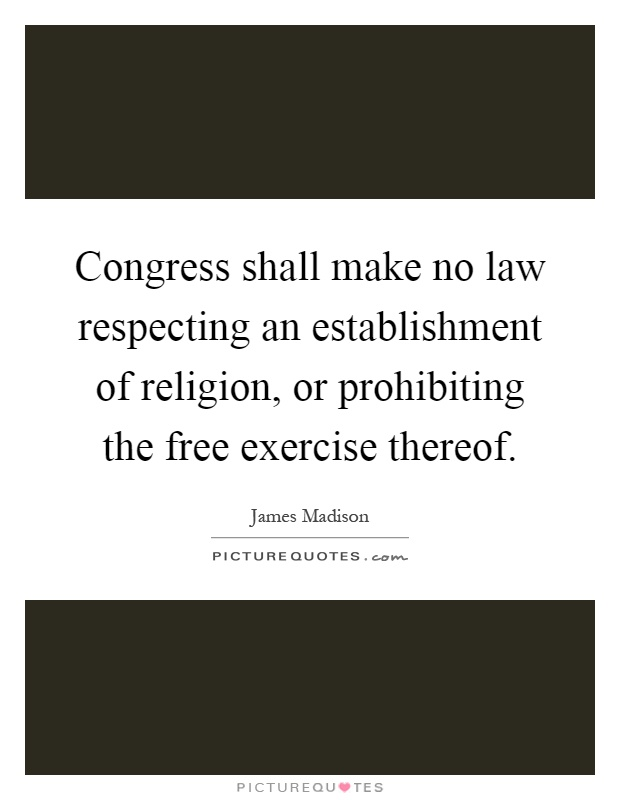 Congress shall make no law respecting an establishment of religion, or prohibiting the free exercise thereof Picture Quote #1