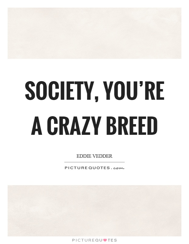 Society, you're a crazy breed Picture Quote #1