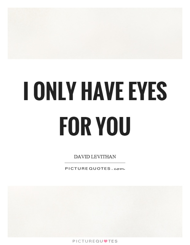 I only have eyes for you Picture Quote #1