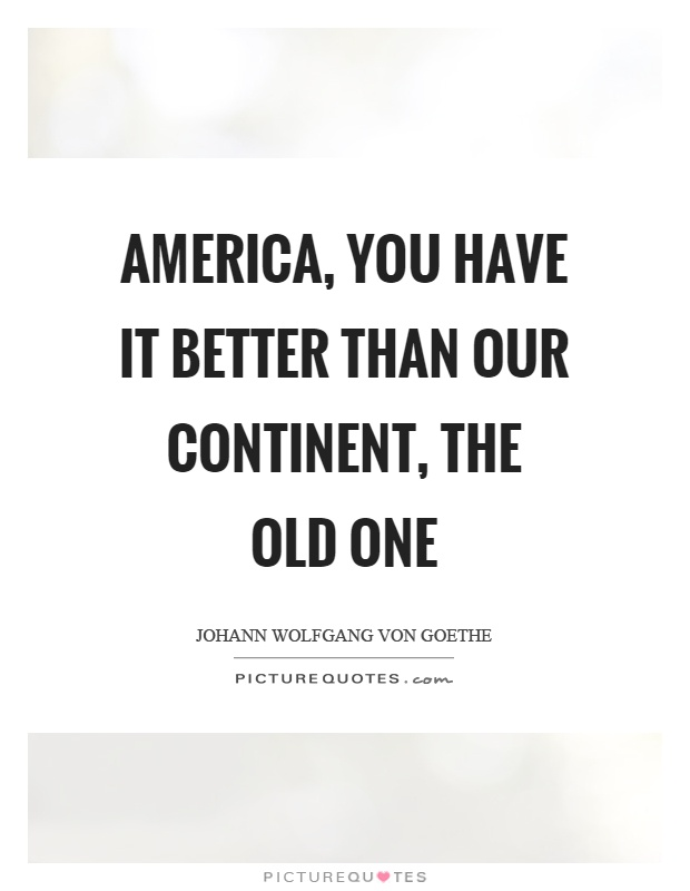 America, you have it better than our continent, the old one Picture Quote #1
