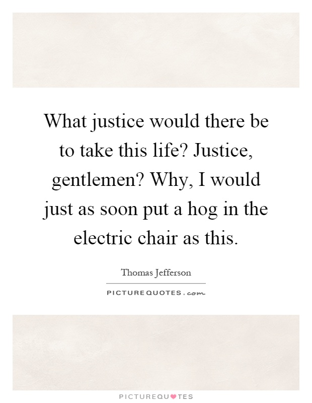 What justice would there be to take this life? Justice, gentlemen? Why, I would just as soon put a hog in the electric chair as this Picture Quote #1