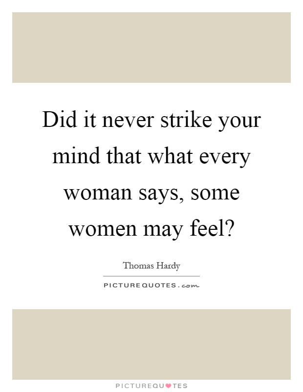 Did it never strike your mind that what every woman says, some women may feel? Picture Quote #1
