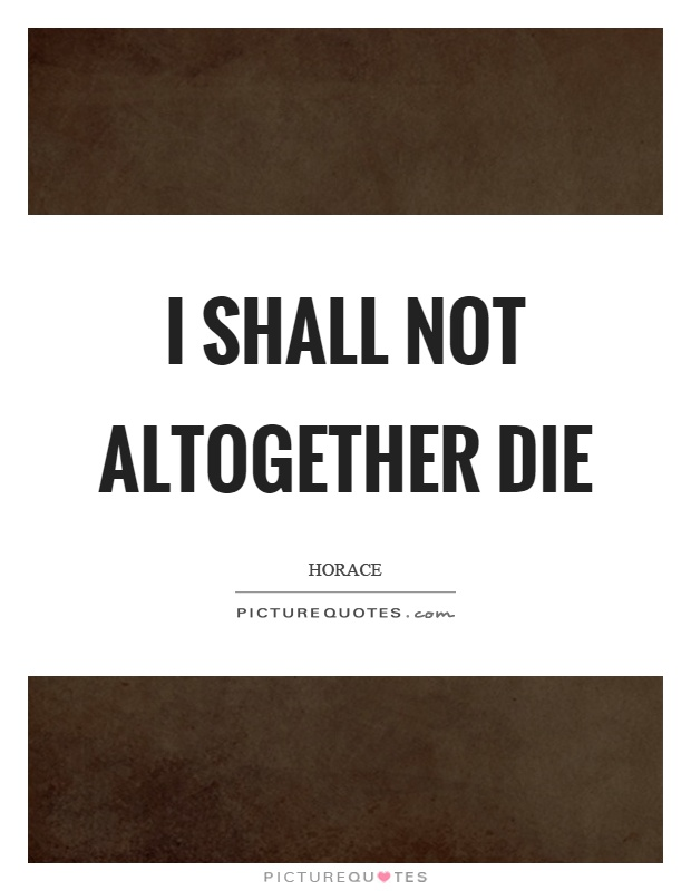 I shall not altogether die Picture Quote #1