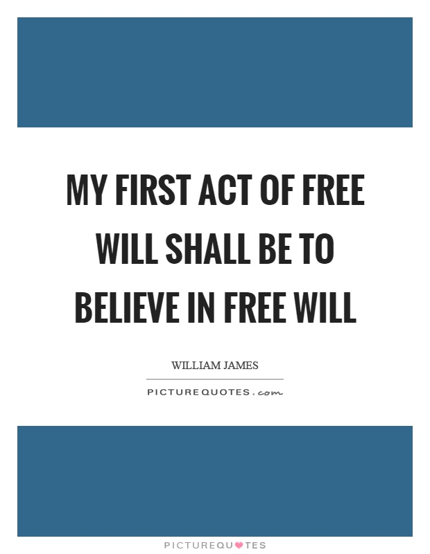 My first act of free will shall be to believe in free will Picture Quote #1