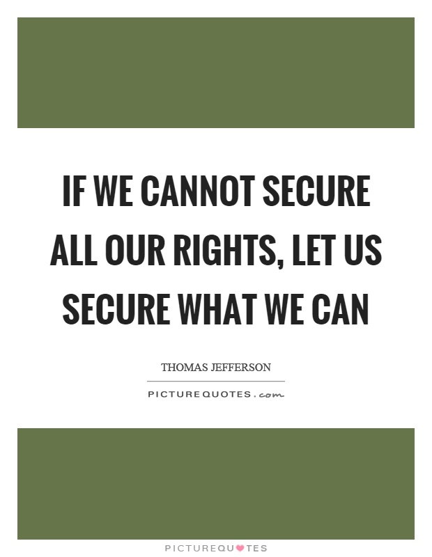 If we cannot secure all our rights, let us secure what we can Picture Quote #1