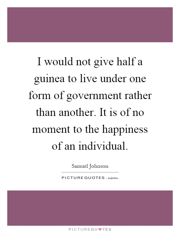 I would not give half a guinea to live under one form of government rather than another. It is of no moment to the happiness of an individual Picture Quote #1