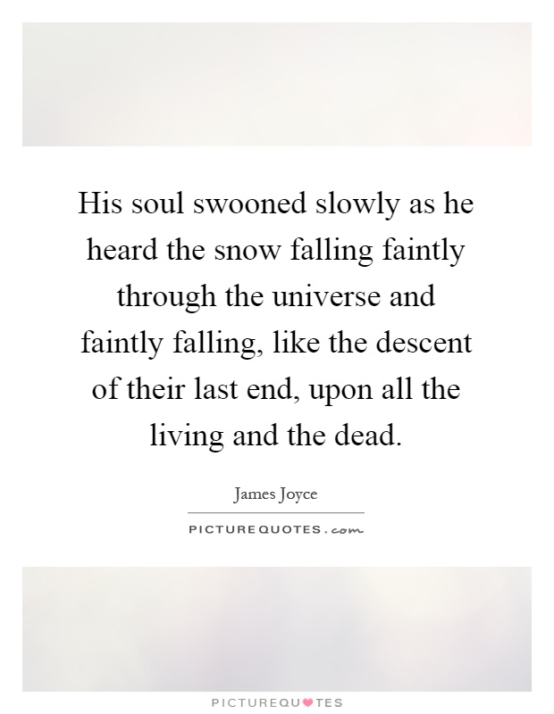 His soul swooned slowly as he heard the snow falling faintly through the universe and faintly falling, like the descent of their last end, upon all the living and the dead Picture Quote #1