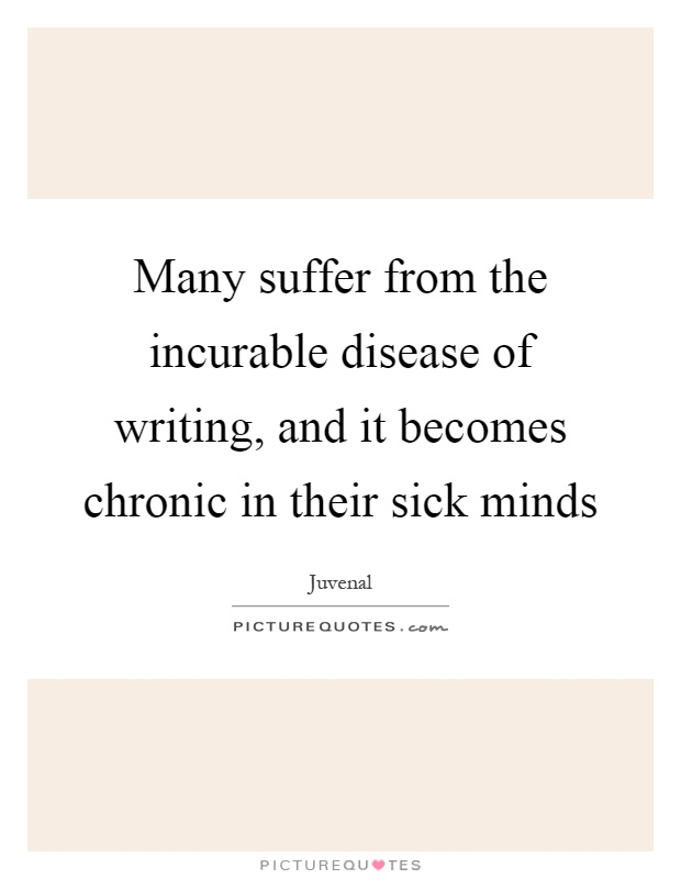 Many suffer from the incurable disease of writing, and it becomes chronic in their sick minds Picture Quote #1