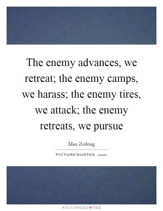 The enemy advances, we retreat; the enemy camps, we harass; the enemy tires, we attack; the enemy retreats, we pursue Picture Quote #1
