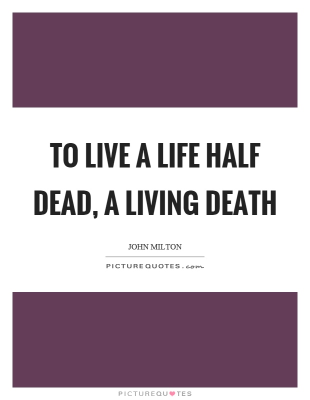 To live a life half dead, a living death Picture Quote #1