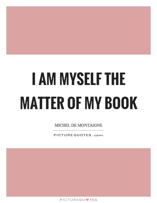 I am myself the matter of my book Picture Quote #1