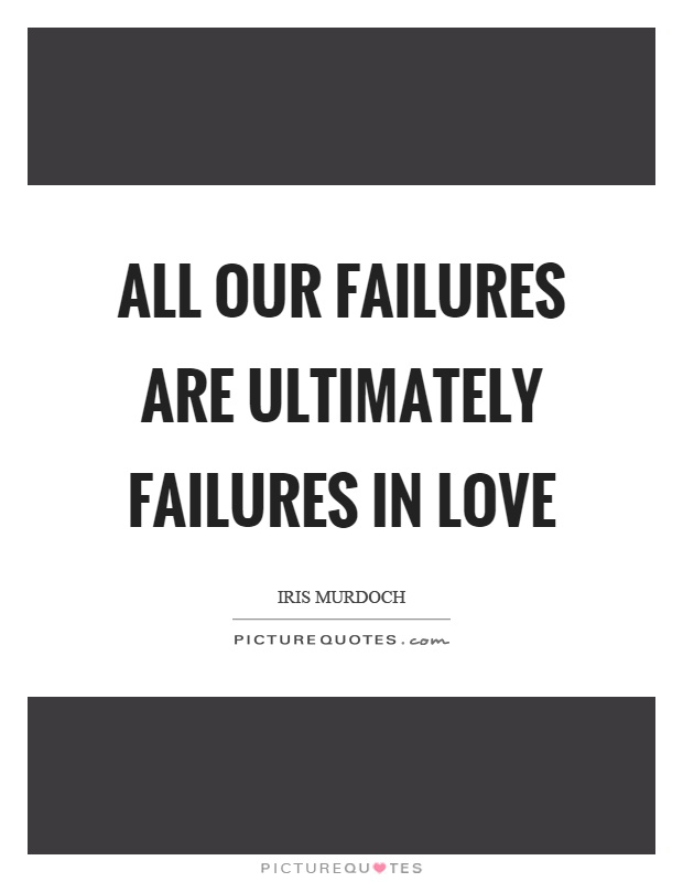 All our failures are ultimately failures in love Picture Quote #1