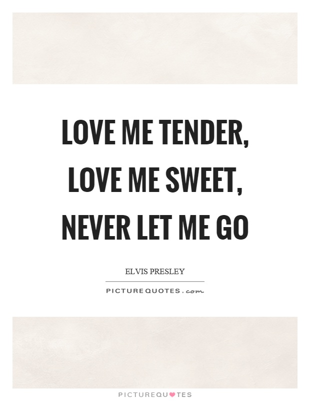 Love me tender, love me sweet, never let me go Picture Quote #1