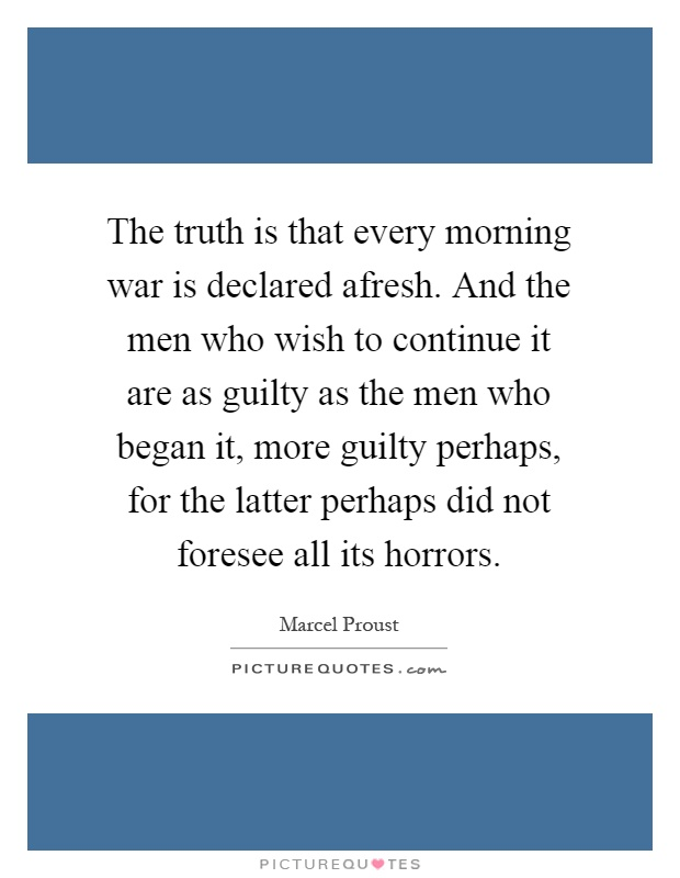 The truth is that every morning war is declared afresh. And the men who wish to continue it are as guilty as the men who began it, more guilty perhaps, for the latter perhaps did not foresee all its horrors Picture Quote #1