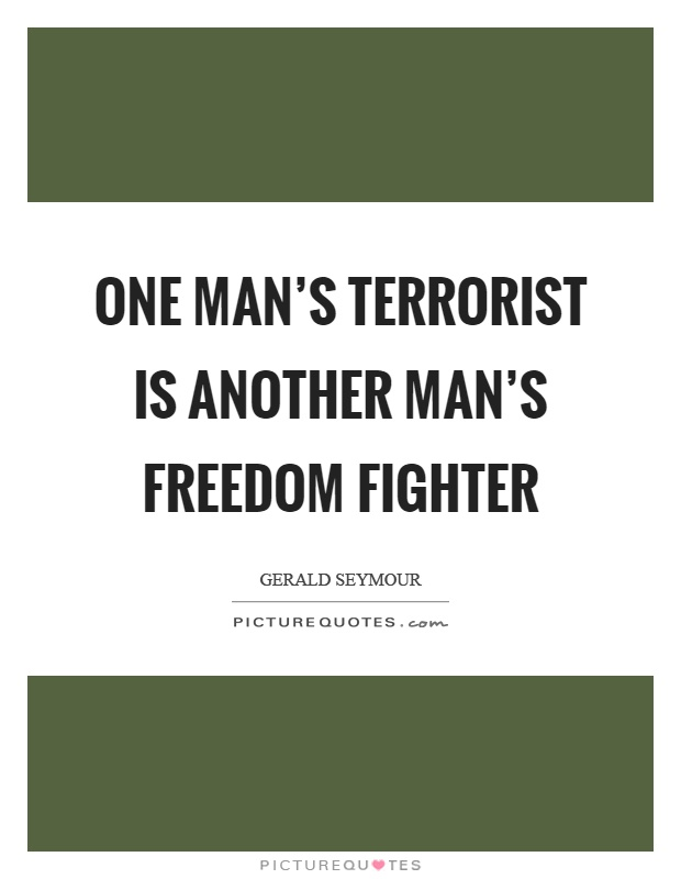 one persons freedom fighter is another There is general agreement that one person's terrorist is another person's freedom fighter--that it's just a matter of one's perspective.