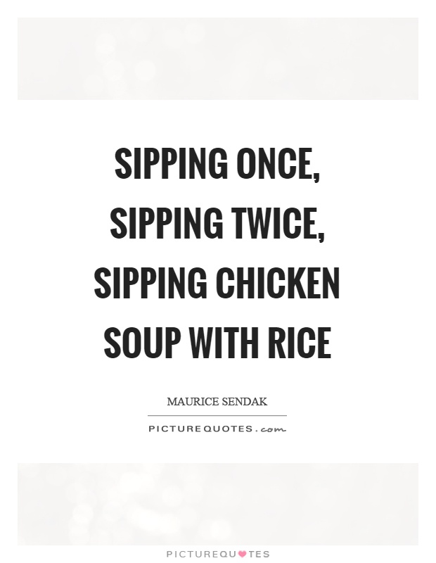 Sipping once, sipping twice, sipping chicken soup with rice Picture Quote #1