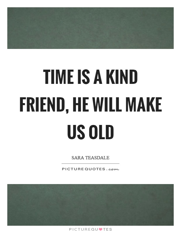Time is a kind friend, he will make us old Picture Quote #1