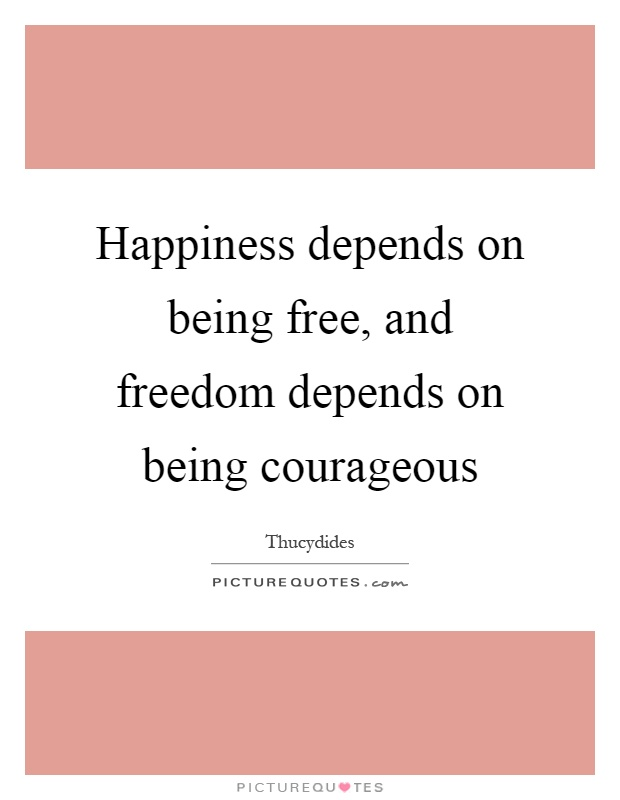 Happiness depends on being free, and freedom depends on being courageous Picture Quote #1
