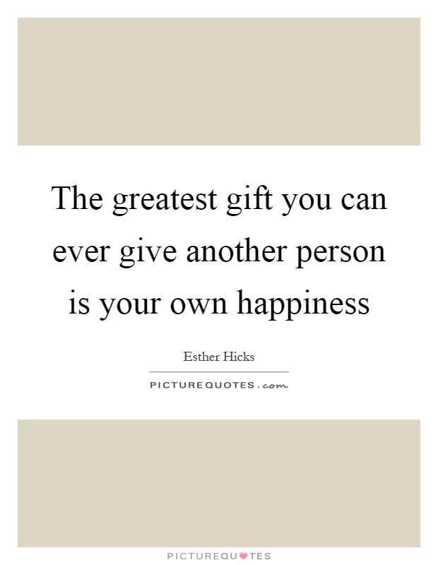 The greatest gift you can ever give another person is your own happiness Picture Quote #1