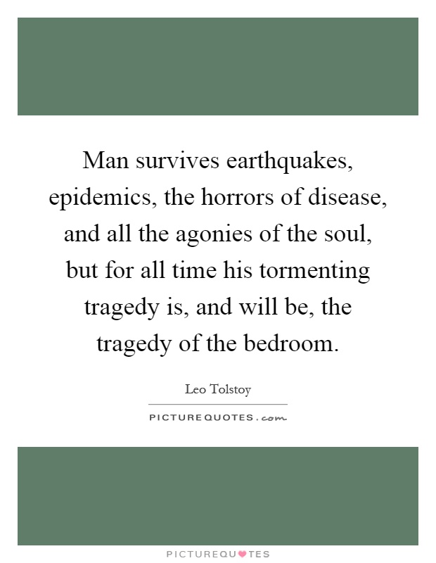Man survives earthquakes, epidemics, the horrors of disease, and all the agonies of the soul, but for all time his tormenting tragedy is, and will be, the tragedy of the bedroom Picture Quote #1
