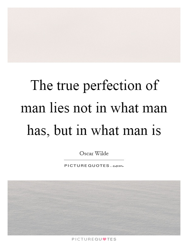 The true perfection of man lies not in what man has, but in what man is Picture Quote #1