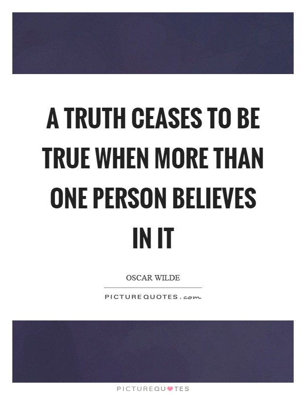 A truth ceases to be true when more than one person believes in it Picture Quote #1