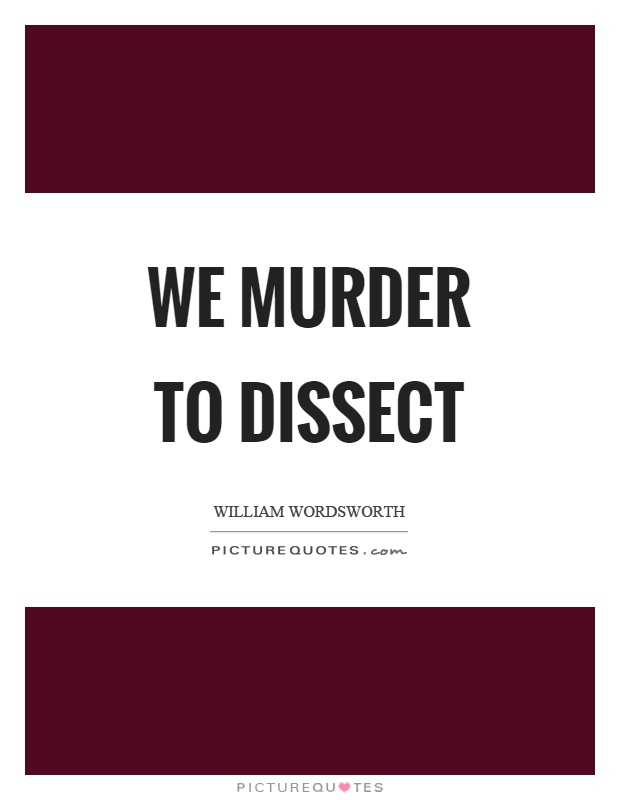 We murder to dissect Picture Quote #1