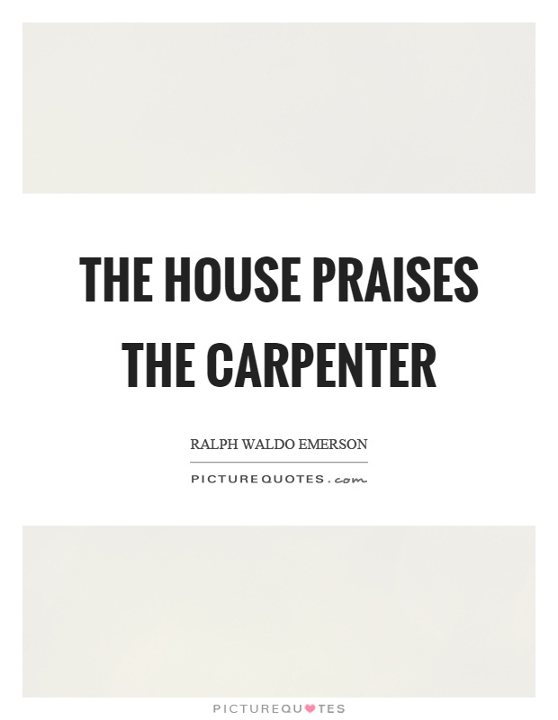 The house praises the carpenter Picture Quote #1