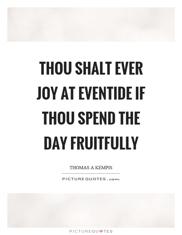 Thou shalt ever joy at eventide if thou spend the day fruitfully Picture Quote #1