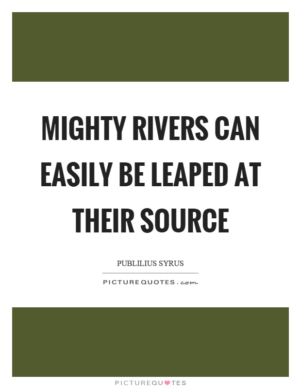 Mighty rivers can easily be leaped at their source Picture Quote #1