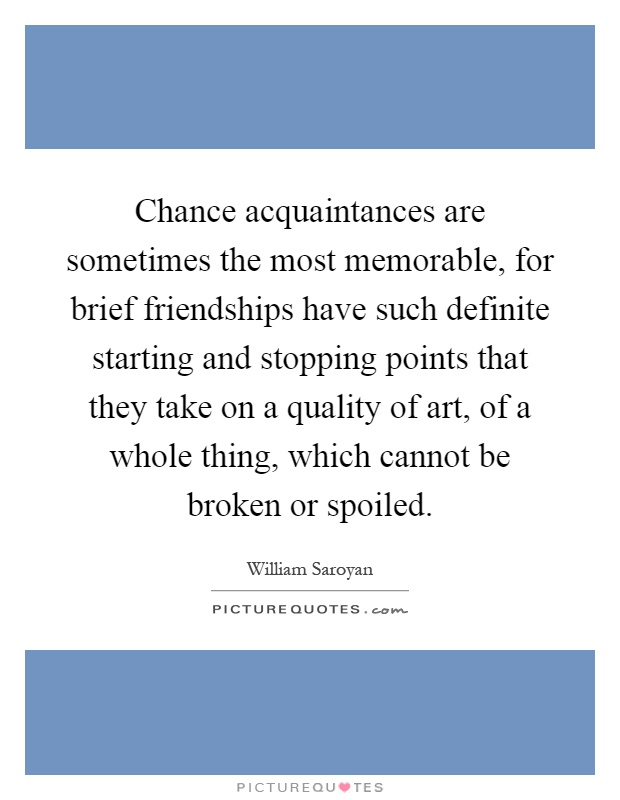 Chance acquaintances are sometimes the most memorable, for brief friendships have such definite starting and stopping points that they take on a quality of art, of a whole thing, which cannot be broken or spoiled Picture Quote #1