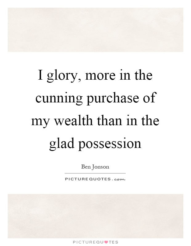I glory, more in the cunning purchase of my wealth than in the glad possession Picture Quote #1