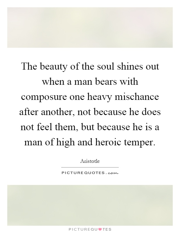The beauty of the soul shines out when a man bears with composure one heavy mischance after another, not because he does not feel them, but because he is a man of high and heroic temper Picture Quote #1