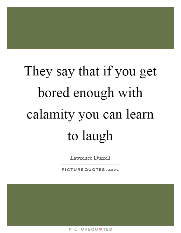 They say that if you get bored enough with calamity you can learn to laugh Picture Quote #1