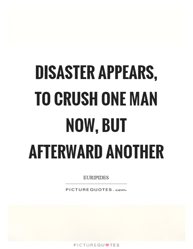 Disaster appears, to crush one man now, but afterward another Picture Quote #1
