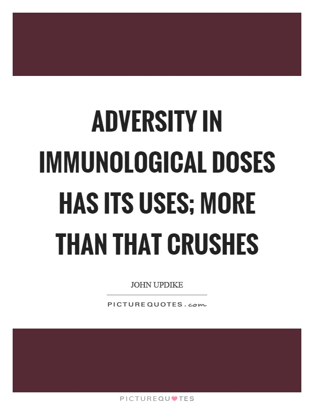 Adversity in immunological doses has its uses; more than that crushes Picture Quote #1