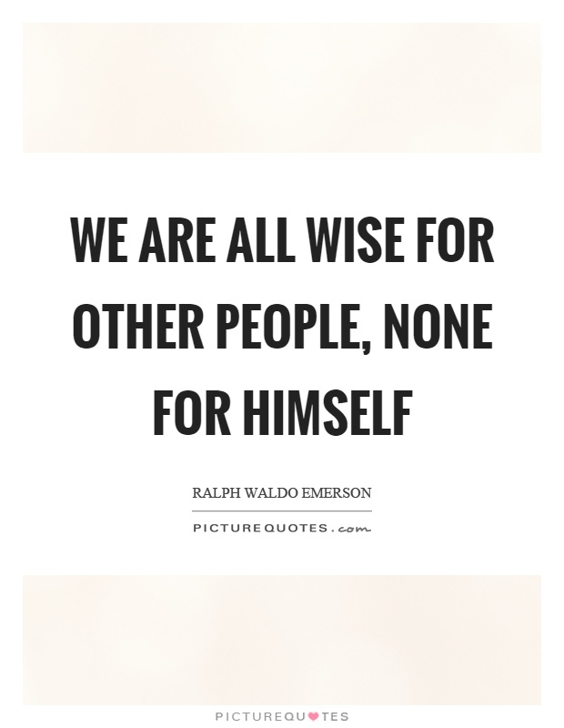 We are all wise for other people, none for himself Picture Quote #1