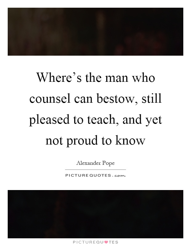 Where's the man who counsel can bestow, still pleased to teach, and yet not proud to know Picture Quote #1
