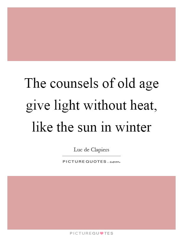 The counsels of old age give light without heat, like the sun in winter Picture Quote #1