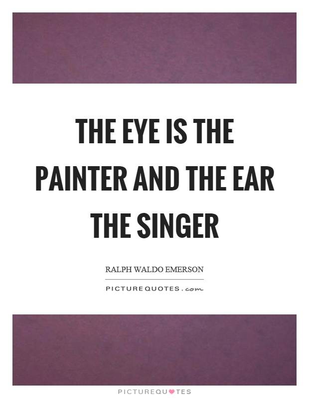 The eye is the painter and the ear the singer Picture Quote #1