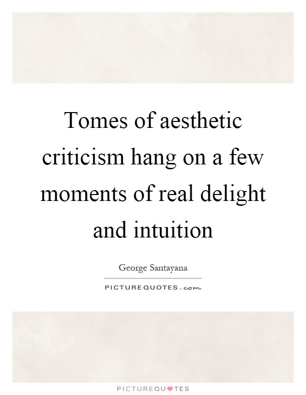 Tomes of aesthetic criticism hang on a few moments of real delight and intuition Picture Quote #1