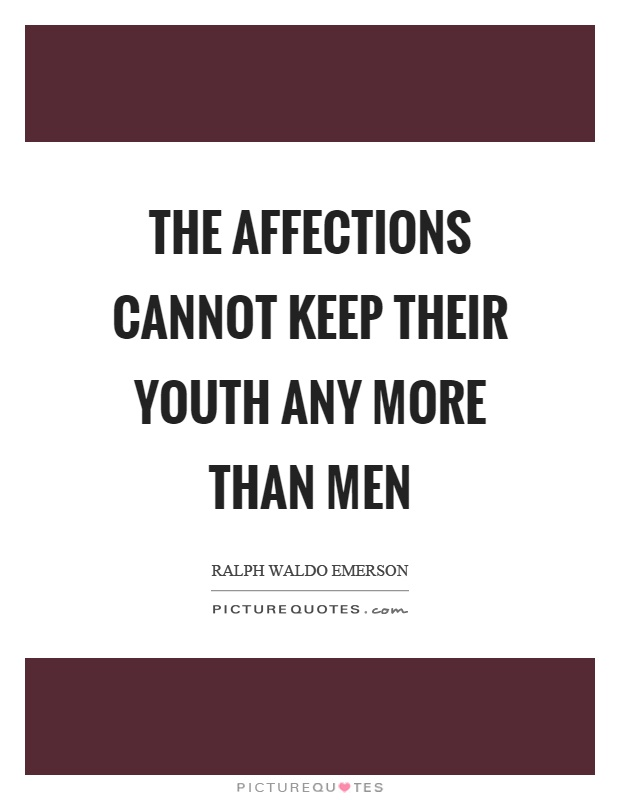 The affections cannot keep their youth any more than men Picture Quote #1
