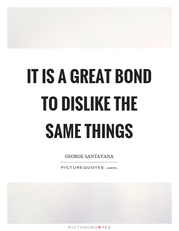 It is a great bond to dislike the same things Picture Quote #1
