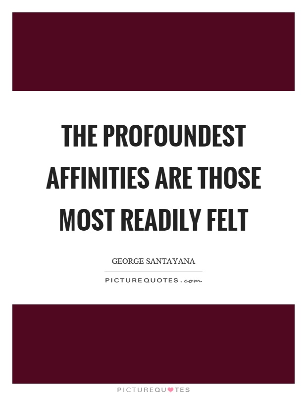 The profoundest affinities are those most readily felt Picture Quote #1