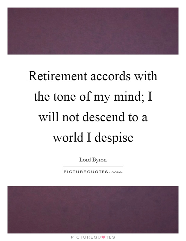Retirement accords with the tone of my mind; I will not descend to a world I despise Picture Quote #1