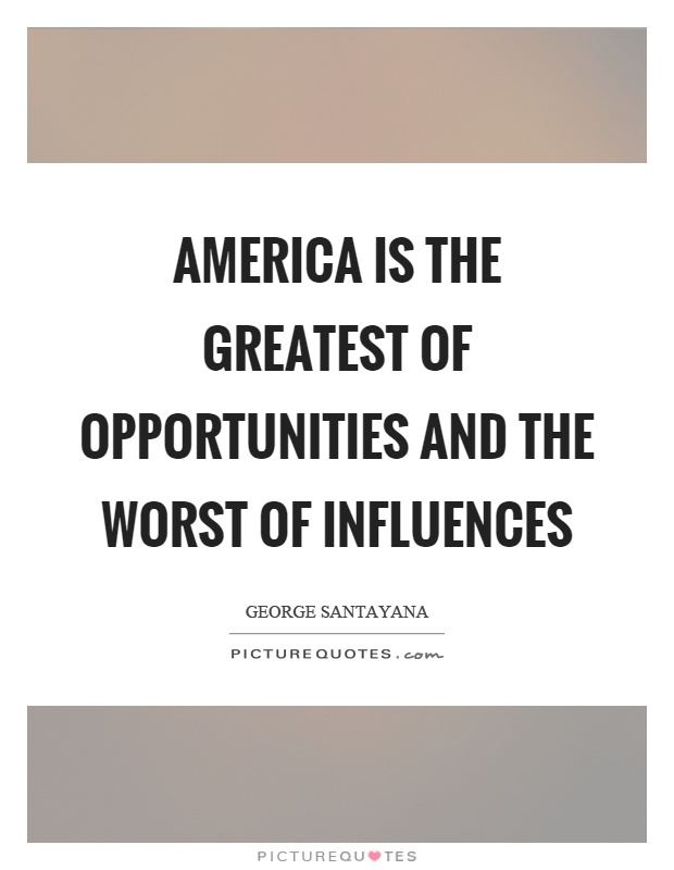 America is the greatest of opportunities and the worst of influences Picture Quote #1