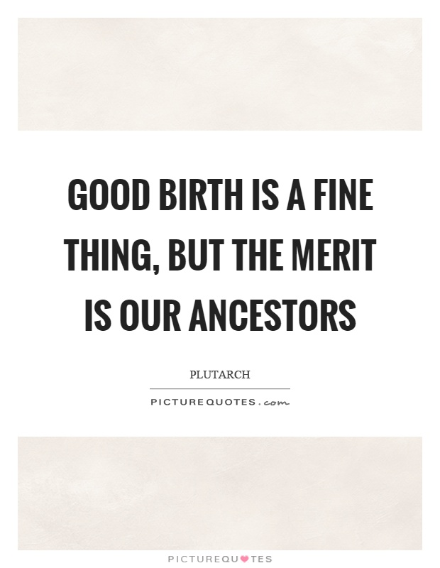 Good birth is a fine thing, but the merit is our ancestors Picture Quote #1